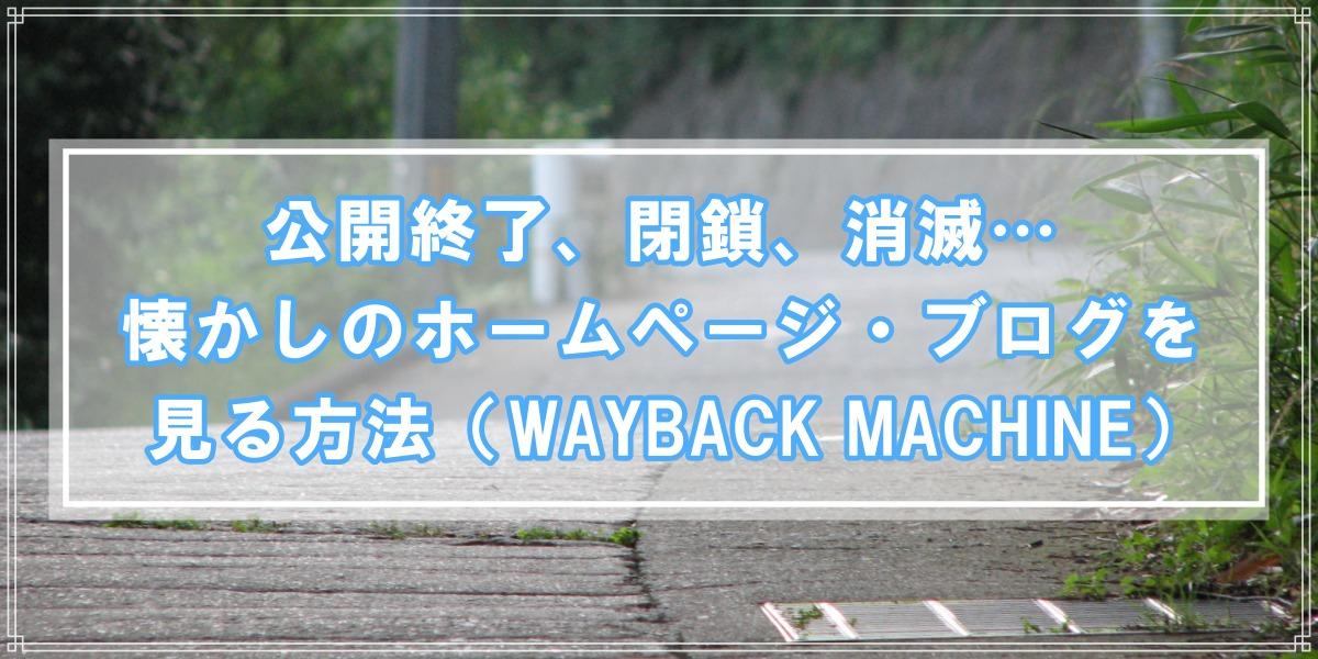 公開終了、閉鎖、消滅…懐かしのホームページ・ブログを見る方法(WAYBACK MACHINE)